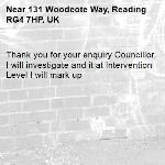 Thank you for your enquiry Councillor, I will investigate and it at Intervention Level I will mark up-131 Woodcote Way, Reading RG4 7HP, UK