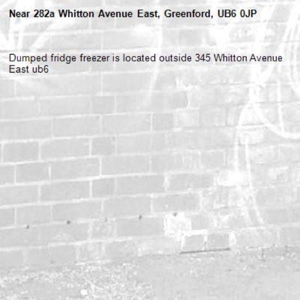 Dumped fridge freezer is located outside 345 Whitton Avenue East ub6 -282a Whitton Avenue East, Greenford, UB6 0JP