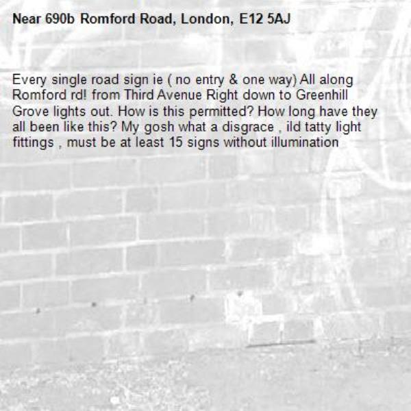 Every single road sign ie ( no entry & one way) All along Romford rd! from Third Avenue Right down to Greenhill Grove lights out. How is this permitted? How long have they all been like this? My gosh what a disgrace , ild tatty light fittings , must be at least 15 signs without illumination -690b Romford Road, London, E12 5AJ