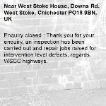 Enquiry closed : Thank you for your enquiry, an inspection has been carried out and repair jobs raised for intervention level defects, regards. WSCC highways.-West Stoke House, Downs Rd, West Stoke, Chichester PO18 9BN, UK
