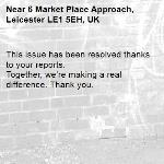 This issue has been resolved thanks to your reports. Together, we're making a real difference. Thank you.  -6 Market Place Approach, Leicester LE1 5EH, UK