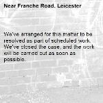 We've arranged for this matter to be resolved as part of scheduled work. We've closed the case, and the work will be carried out as soon as possible.-Franche Road, Leicester
