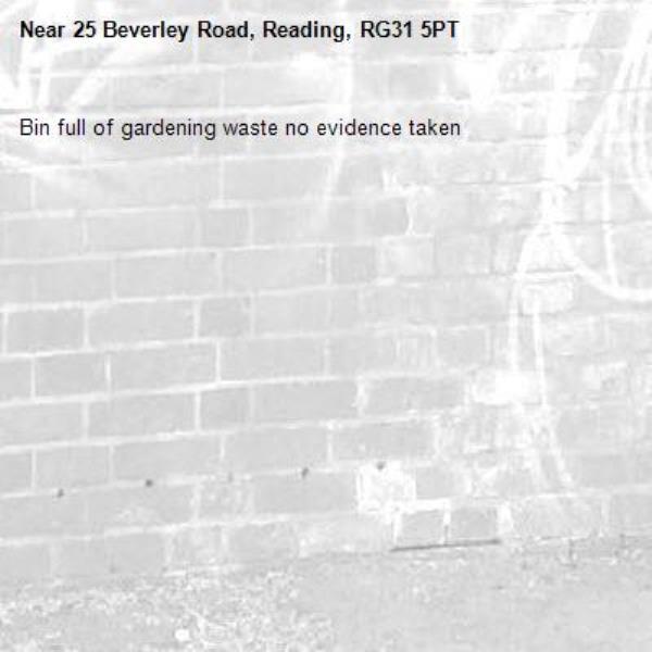 Bin full of gardening waste no evidence taken -25 Beverley Road, Reading, RG31 5PT