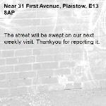 The street will be swept on our next weekly visit. Thankyou for reporting it.-31 First Avenue, Plaistow, E13 8AP