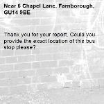Thank you for your report. Could you provide the exact location of this bus stop please? -6 Chapel Lane, Farnborough, GU14 9BE