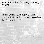Thank you for your report, I can confirm that the fly tip was cleared on the 7th March 2020.-9 Shepherd's Lane, London, E9 6FR