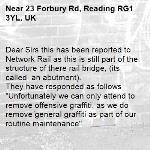 """Dear Sirs this has been reported to Network Rail as this is still part of the structure of there rail bridge, (its called  an abutment). They have responded as follows """"Unfortunately we can only attend to remove offensive graffiti, as we do remove general graffiti as part of our routine maintenance""""  kind regards RBC -23 Forbury Rd, Reading RG1 3YL, UK"""