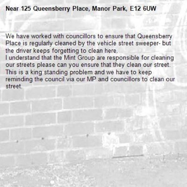 We have worked with councillors to ensure that Queensberry Place is regularly cleaned by the vehicle street sweeper- but the driver keeps forgetting to clean here. I understand that the Mint Group are responsible for cleaning our streets please can you ensure that they clean our street. This is a king standing problem and we have to keep reminding the council via our MP and councillors to clean our street. -125 Queensberry Place, Manor Park, E12 6UW