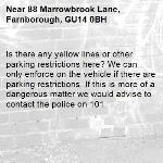 Is there any yellow lines or other parking restrictions here? We can only enforce on the vehicle if there are parking restrictions. If this is more of a dangerous matter we would advise to contact the police on 101 -88 Marrowbrook Lane, Farnborough, GU14 0BH