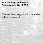 This has been logged onto our system to be investigated.-5a Firgrove Parade, Farnborough, GU14 7RE