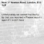 Unfortunately we cannot find the fly-tip that you reported – Please report it again if it is still there-37 Newton Road, London, E15 1LR