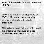 The vehicle has been inspected on 03/03/2021 under Leicester City Council's abandoned vehicle procedure.  This vehicle does not, currently, meet the criteria we measure against, which has been set out by Gov UK.  To find out more details regarding these criteria please refer to https://www.gov.uk/guidance/abandoned-vehicles-council-responsibilities  If you wish to discuss the issue at greater length then please contact Cleansing Services for an officer to contact you.  The case has been closed. Thank you for using Love Leicester. -78 Rosedale Avenue Leicester LE4 7AU