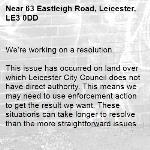 We're working on a resolution.  This issue has occurred on land over which Leicester City Council does not have direct authority. This means we may need to use enforcement action to get the result we want. These situations can take longer to resolve than the more straightforward issues we deal with, possibly 8 weeks or longer. Thanks for holding on.  -63 Eastleigh Road, Leicester, LE3 0DD