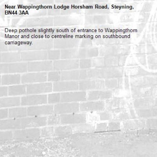 Deep pothole slightly south of entrance to Wappingthorn Manor and close to centreline marking on southbound carriageway. -Wappingthorn Lodge Horsham Road, Steyning, BN44 3AA