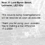 This issue is being investigated and will be resolved as soon as possible.  Thank you for using Love Leicester. You're making a real difference. 17.2.2020-25 Lord Byron Street, Leicester, LE2 6DU