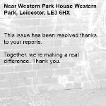 This issue has been resolved thanks to your reports.  Together, we're making a real difference. Thank you. -Western Park House Western Park, Leicester, LE3 6HX