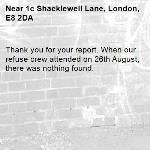 Thank you for your report. When our refuse crew attended on 26th August, there was nothing found.-1c Shacklewell Lane, London, E8 2DA