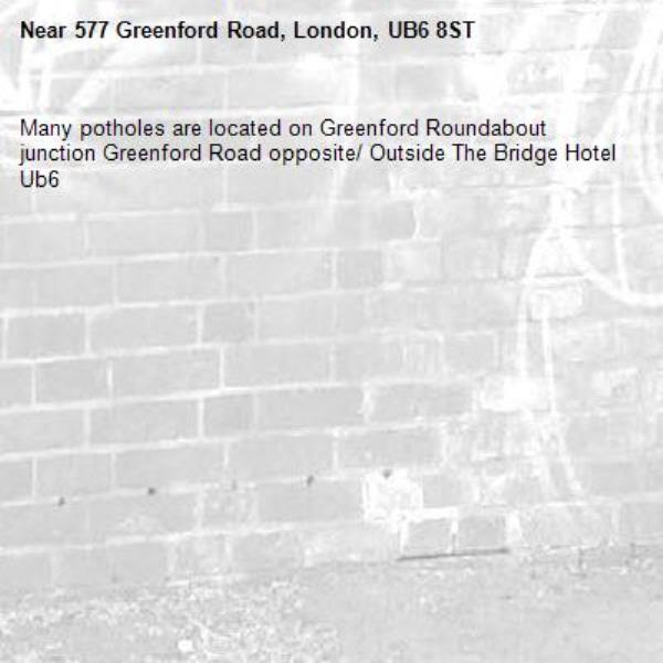 Many potholes are located on Greenford Roundabout junction Greenford Road opposite/ Outside The Bridge Hotel Ub6 -577 Greenford Road, London, UB6 8ST