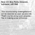 This issue is being investigated and will be resolved as soon as possible. Thank you for using Love Leicester. You're making a real difference.  -225 New Parks Crescent, Leicester, LE3 9NZ