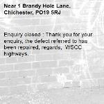 Enquiry closed : Thank you for your enquiry, the defect referred to has been repaired, regards,  WSCC highways.-1 Brandy Hole Lane, Chichester, PO19 5RJ
