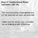 This issue is being investigated and will be resolved as soon as possible.   Thank you for using Love Leicester. You're making a real difference. -47 Heatherbrook Road, Leicester, LE4 1AL
