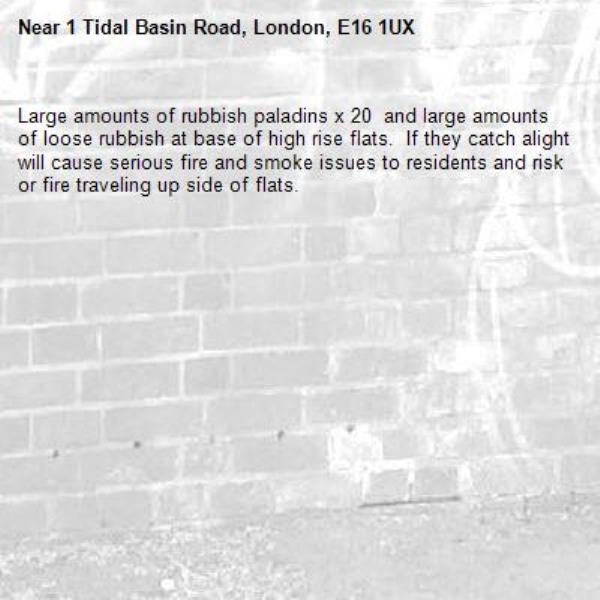 Large amounts of rubbish paladins x 20  and large amounts of loose rubbish at base of high rise flats.  If they catch alight will cause serious fire and smoke issues to residents and risk or fire traveling up side of flats. -1 Tidal Basin Road, London, E16 1UX