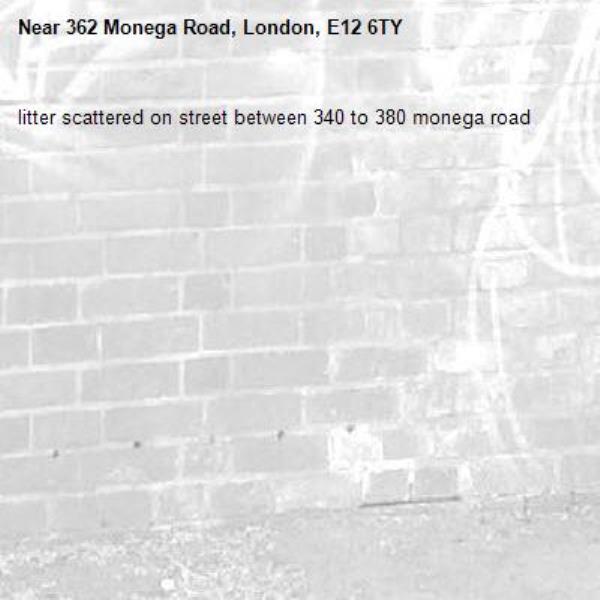 litter scattered on street between 340 to 380 monega road-362 Monega Road, London, E12 6TY