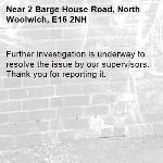 Further investigation is underway to resolve the issue by our supervisors. Thank you for reporting it.-2 Barge House Road, North Woolwich, E16 2NH