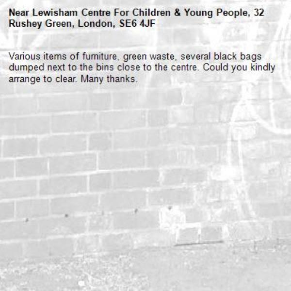 Various items of furniture, green waste, several black bags dumped next to the bins close to the centre. Could you kindly arrange to clear. Many thanks. -Lewisham Centre For Children & Young People, 32 Rushey Green, London, SE6 4JF