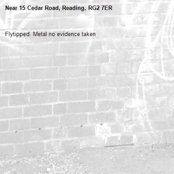 Flytipped. Metal no evidence taken -15 Cedar Road, Reading, RG2 7ER