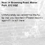 Unfortunately we cannot find the fly-tip that you reported – Please report it again if it is still there-54 Browning Road, Manor Park, E12 6QZ