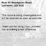 This issue is being investigated and will be resolved as soon as possible.   Thank you for using Love Leicester. You're making a real difference. -69 Woodgreen Road, Leicester, LE4 9UD
