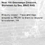 Enquiry closed : Trace and map emailed to PROW for them to respond to customer. HA-100 Greenways Crescent, Shoreham by Sea, BN43 6HQ