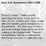 Enquiry closed : Thank you for reporting this issue.  I was sorry to hear of your incident and  have visited site and raised a job to temporarily fill the potholes.  We have also raised a job to do a larger scale patch which is waiting to be programmed. There is no automatic right to compensation but should you wish to claim you can do so online by following this link.  https://www.westsussex.gov.uk/roads-and-travel/maintaining-roads-verges-and-pavements/road-and-roadside/highway-claims-for-injury-or-damage-to-property/       regards highways team Horsham-A24, Southwater, RH13 6QR
