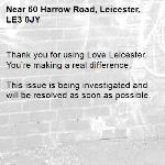 Thank you for using Love Leicester. You're making a real difference.  This issue is being investigated and will be resolved as soon as possible.  -60 Harrow Road, Leicester, LE3 0JY