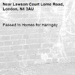 Passed to Homes for Haringey-Lawson Court Lorne Road, London, N4 3AU