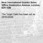 The Target Date has been set as 25/02/2020-International Quarter Sales Office Celebration Avenue, London, E20 1DB