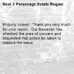 Enquiry closed : Thank you very much for your report.  Our Inspector has checked the area of concern and requested that action be taken to resolve the issue.-2 Parsonage Estate Rogate