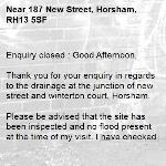 Enquiry closed : Good Afternoon,  Thank you for your enquiry in regards to the drainage at the junction of new street and winterton court, Horsham.  Please be advised that the site has been inspected and no flood present at the time of my visit. I have checked the gullys and these currently do not reach our intervention levels for any remedial works. Due to the volume of water that fell meant that the system could not keep up with the demand and is slow draining due to this matter.  The site will continue to be monitored for any future intervention and actioned accordingly.   I am frequently away from the office and cannot process any new enquiries. To ensure any new problems with a road or pavement or a new highways related enquiry is dealt with as quickly and effectively as possible, please click here to: Report a problem with a road or pavement or raise a highways related enquiry  Regards  Ryan Bowyer Highway Steward  Highway Maintenance – Highways and Transport West Sussex County Council  Location: Northern Area Office, Broadbridge Heath Depot, Nr Horsham, West Sussex RH12 3LZ Telephone number: 01243 642105  Report a problem with a road or pavement or raise a highways related enquiry  @WSHighways -187 New Street, Horsham, RH13 5SF