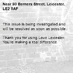 This issue is being investigated and will be resolved as soon as possible.  Thank you for using Love Leicester. You're making a real difference. -80 Berners Street, Leicester, LE2 0AF