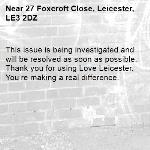 This issue is being investigated and will be resolved as soon as possible. Thank you for using Love Leicester. You're making a real difference.  -27 Foxcroft Close, Leicester, LE3 2DZ