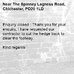 Enquiry closed : Thank you for your enquiry, I have requested our contractor to cut the hedge back to clear the footway.  Kind regards-The Spinney Lagness Road, Chichester, PO20 1LD