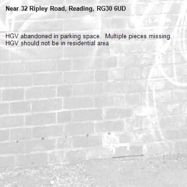 HGV abandoned in parking space.  Multiple pieces missing.  HGV should not be in residential area -32 Ripley Road, Reading, RG30 6UD