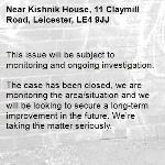 This issue will be subject to monitoring and ongoing investigation.  The case has been closed, we are monitoring the area/situation and we will be looking to secure a long-term improvement in the future. We're taking the matter seriously.-Kishnik House, 11 Claymill Road, Leicester, LE4 9JJ