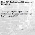 Thank you for your report, I can confirm that this area was cleared on the 6th March 2020.  -104 Buckingham Rd, London N1 4JE, UK
