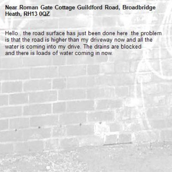 Hello . the road surface has just been done here .the problem is that the road is higher than my driveway now and all the water is coming into my drive. The drains are blocked