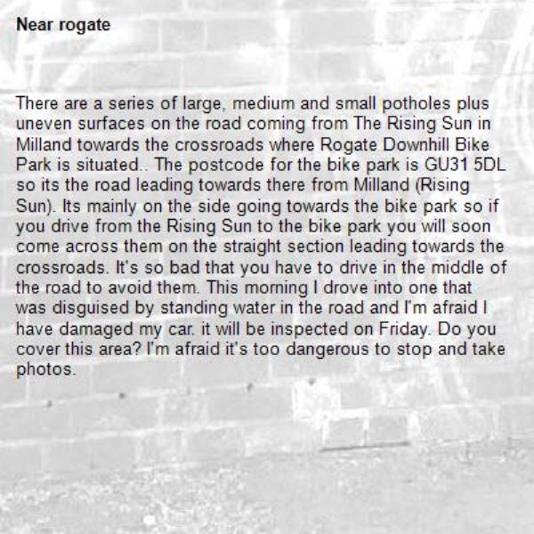 There are a series of large, medium and small potholes plus uneven surfaces on the road coming from The Rising Sun in Milland towards the crossroads where Rogate Downhill Bike Park is situated.. The postcode for the bike park is GU31 5DL so its the road leading towards there from Milland (Rising Sun). Its mainly on the side going towards the bike park so if you drive from the Rising Sun to the bike park you will soon come across them on the straight section leading towards the crossroads. It's so bad that you have to drive in the middle of the road to avoid them. This morning I drove into one that was disguised by standing water in the road and I'm afraid I have damaged my car. it will be inspected on Friday. Do you cover this area? I'm afraid it's too dangerous to stop and take photos.-rogate