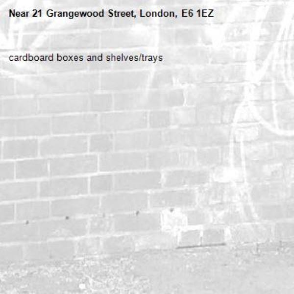 cardboard boxes and shelves/trays-21 Grangewood Street, London, E6 1EZ