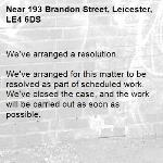 We've arranged a resolution.  We've arranged for this matter to be resolved as part of scheduled work. We've closed the case, and the work will be carried out as soon as possible. -193 Brandon Street, Leicester, LE4 6DS