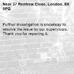 Further investigation is underway to resolve the issue by our supervisors. Thank you for reporting it.-37 Renfrew Close, London, E6 5PQ